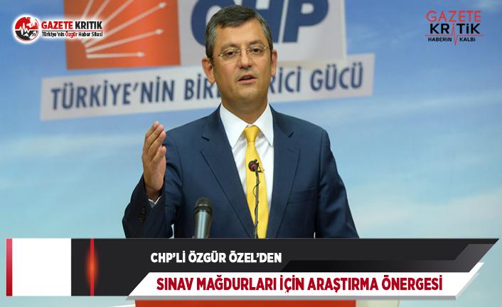 CHP'li Özel'den Sınav Mağdurları İçin Araştırma Önergesi