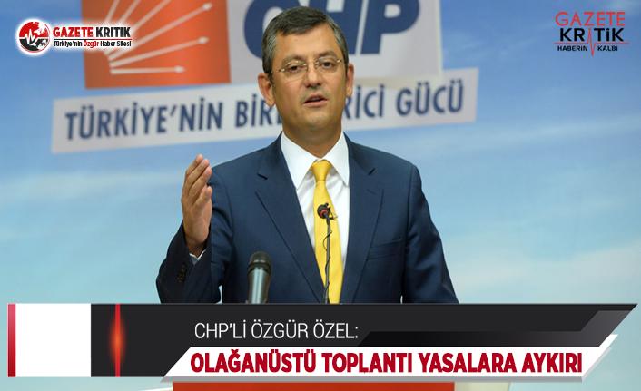 CHP'li Özel: Olağanüstü Toplantı Çağrısı Yasalara Aykırı!