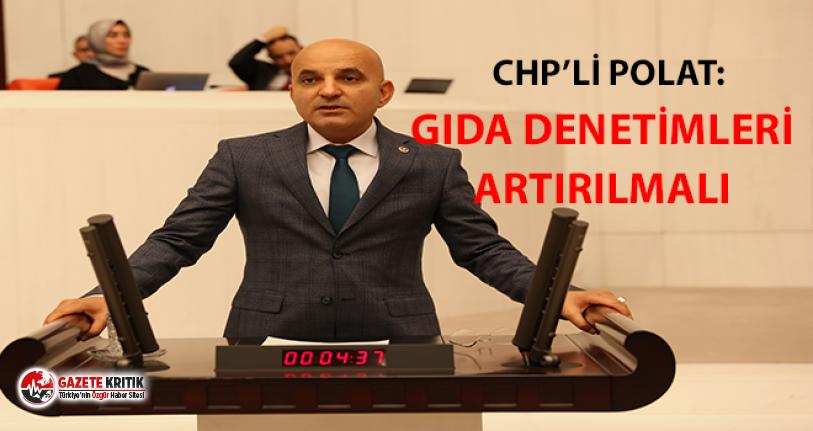 CHP'li Polat: ''Gıda denetimlerinin artırılması çok önemli''