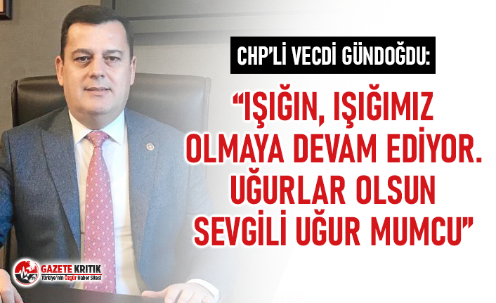 CHP'li Vecdi Gündoğdu: IŞIĞIN, IŞIĞIMIZ...