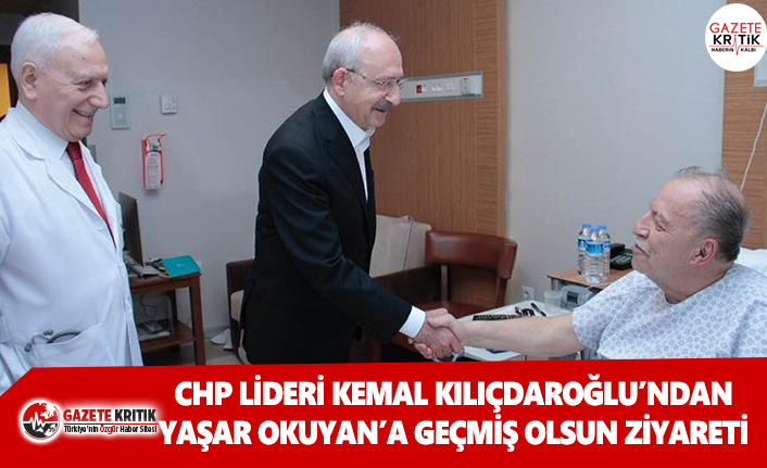 CHP Lideri Kılıçdaroğlu'ndan, Yaşar Okuyan'a geçmiş olsun ziyareti