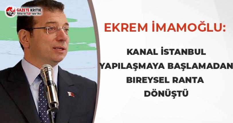 Ekrem İmamoğlu: Kanal İstanbul başlamadan bireysel ranta dönüştü