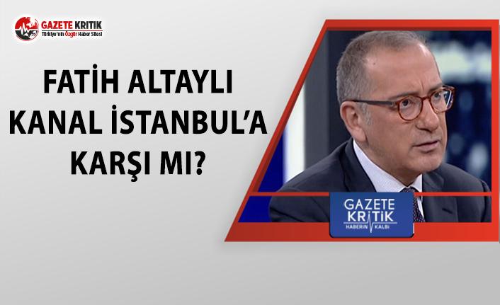 Fatih Altaylı, Kanal İstanbul projesine karşı mı?