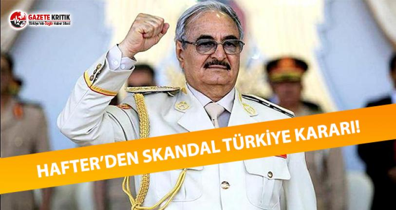 Hafter'dan Skandal Türkiye Kararı!