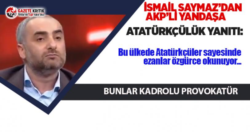 İsmail Saymaz'dan Yandaşa:Bu ülkede Atatürkçüler sayesinde ezanlar özgürce okunuyor