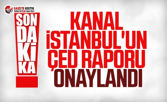 Kanal İstanbul'un ÇED raporuna onaylandı
