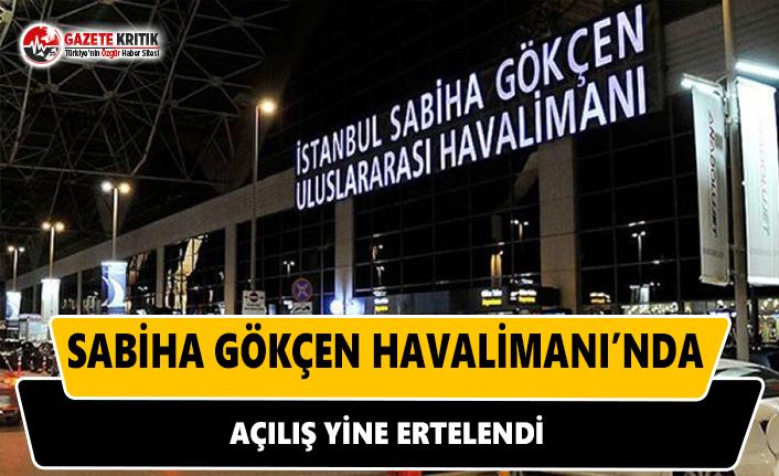 Sabiha Gökçen Havalimanı'nda açılış yine ertelendi!
