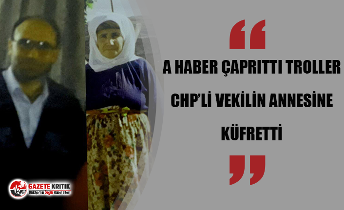 A HABER ÇAPRITTI TROLLER CHP'Lİ VEKİLİN ANNESİNE...