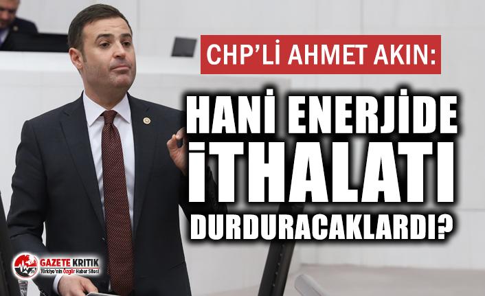 CHP'Lİ AHMET AKIN: HANİ ENERJİDE İTHALATI...
