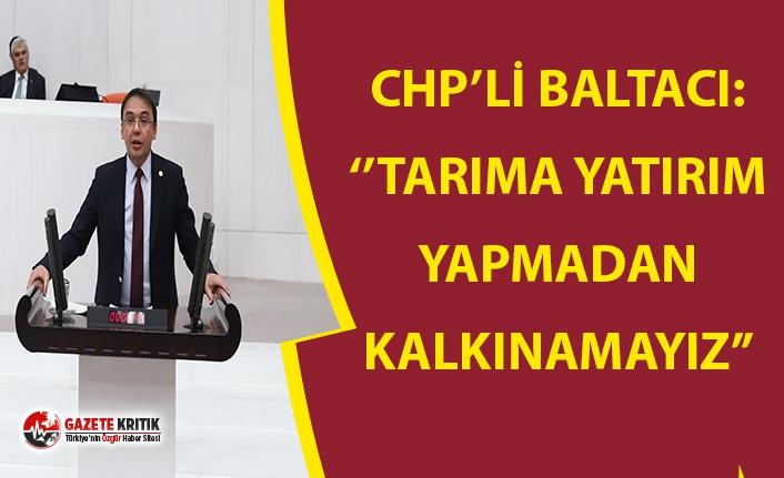 CHP'Lİ BALTACI: ''TARIMA YATIRIM YAPMADAN KALKINAMAYIZ''