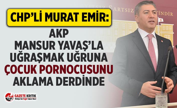 CHP'Lİ EMİR:AKP MANSUR YAVAŞ'LA UĞRAŞMAK...