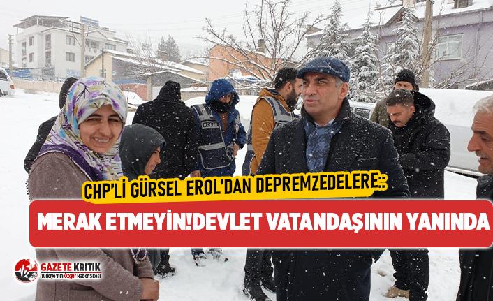 CHP'li Gürsel Erol'dan depremzedelere:Merak etmeyin! Devlet vatandaşının yanında