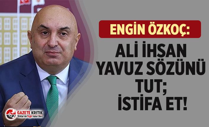 """CHP'Lİ ÖZKOÇ: """"ALİ İHSAN YAVUZ SÖZÜNÜ TUT; İSTİFA ET!"""