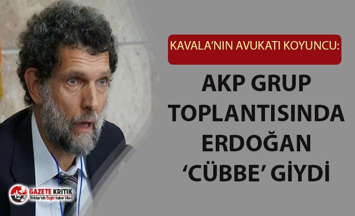 Kavala'nın avukatı Koyuncu: AKP grup toplantısında Cumhurbaşkanı Erdoğan cübbe giydi