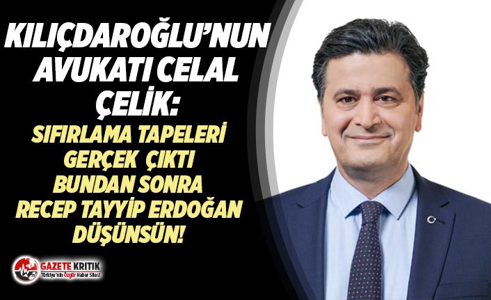 Kılçdaroğlu'nun Avukat Celal Çelik:Sıfırlama tapeleri gerçek, bundan sonra Recep Tayyip Erdoğan düşünsün