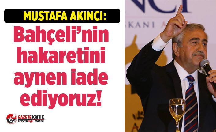 Mustafa Akıncı: Bahçeli'nin hakaretini aynen iade ediyoruz!