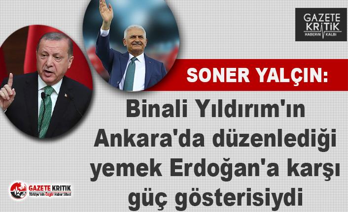 Soner Yalçın: Binali Yıldırım'ın düzenlediği yemek Erdoğan'a karşı güç gösterisiydi