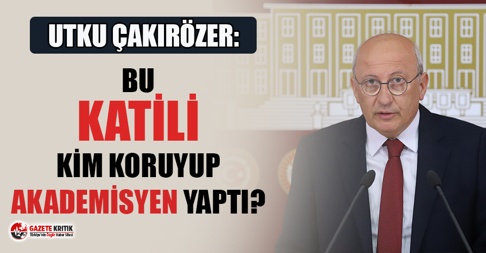 "CHP'li Çakırözel:'""Bu katili kim koruyup,..."