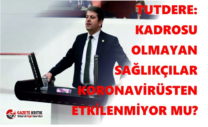 CHP'li Tutdere: Kadrosu Olmayan Sağlıkçılar...