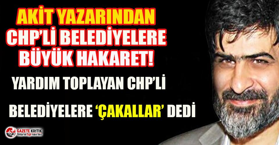 Akit yazarı Ali Karahasanoğlu, CHP'li belediyelere...