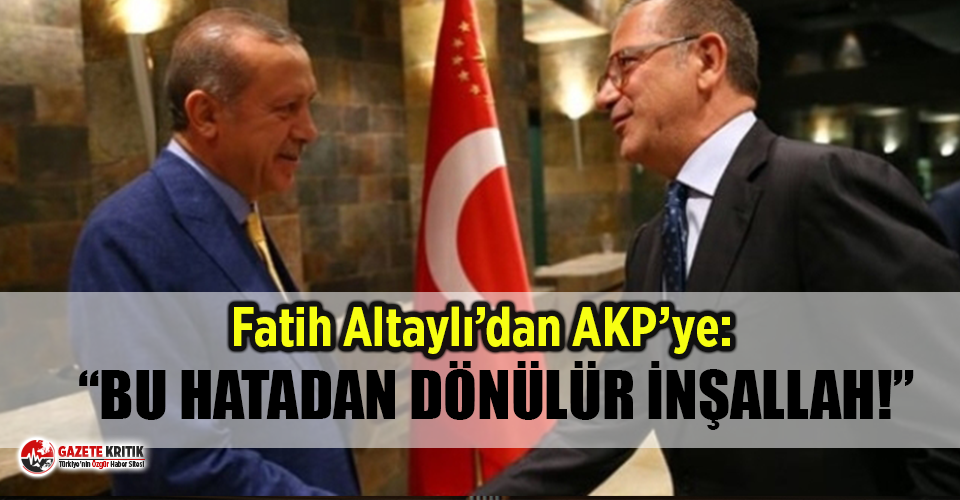 Fatih Altaylı'dan AK Parti'ye: ''Bu...
