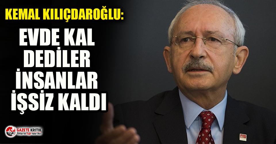 Kılıçdaroğlu: Evde kal dediler, insanlar işsiz...