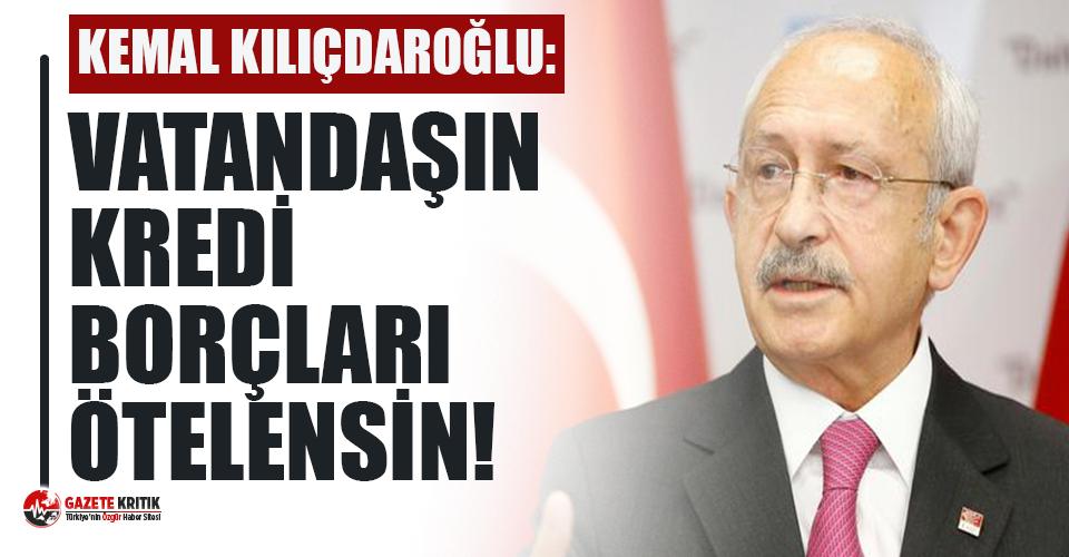 Kılıçdaroğlu: Vatandaşın kredi borçları ötelenmeli