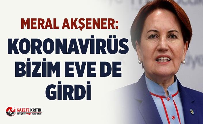 Meral Akşener: Koronavirüs bizim eve de girdi ama...