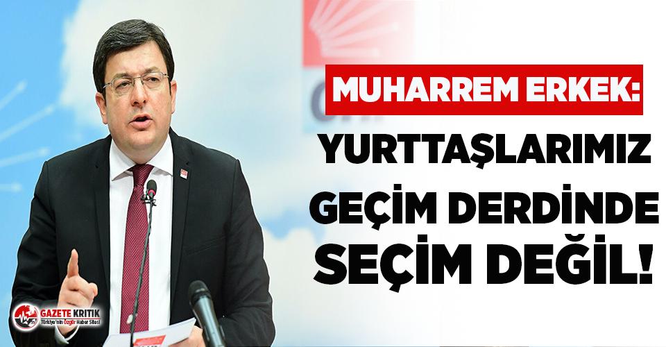 CHP'li Muharrem Erkek'ten iktidara çok sert tepki: Yurttaşlarımız geçim derdinde, seçim değil!