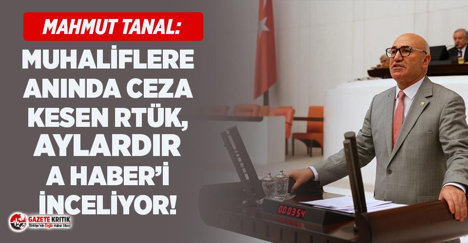 CHP'li Tanal: Muhaliflere anında ceza kesen RTÜK, aylardır A Haberi inceliyor!