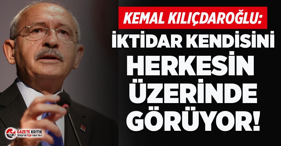 Kemal Kılıçdaroğlu: İktidar kendisini herkesin üstünde görüyor!