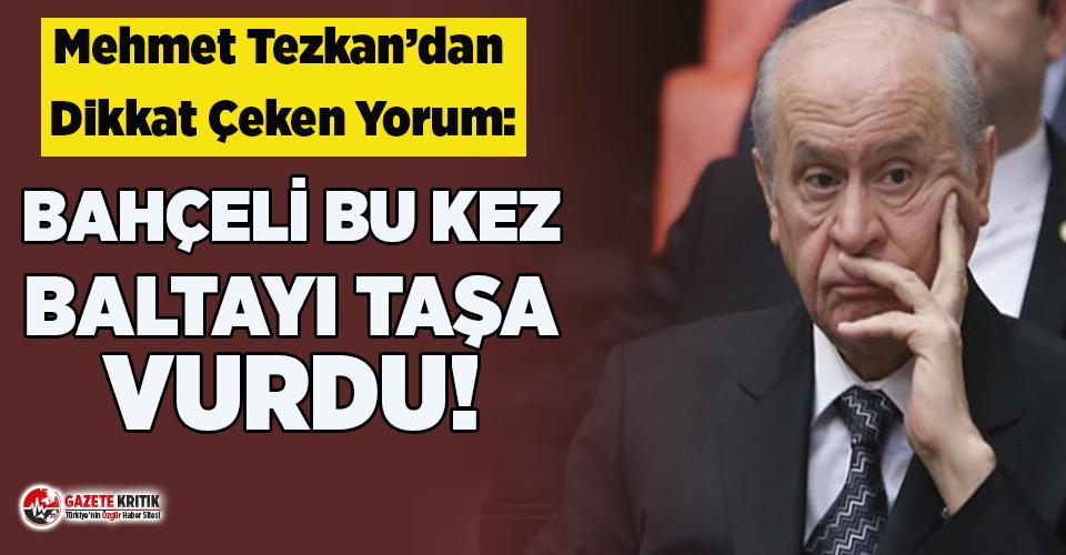 Mehmet Tezkan'dan dikkat çeken yorum: Devlet Bahçeli bu kez baltayı taşa vurdu