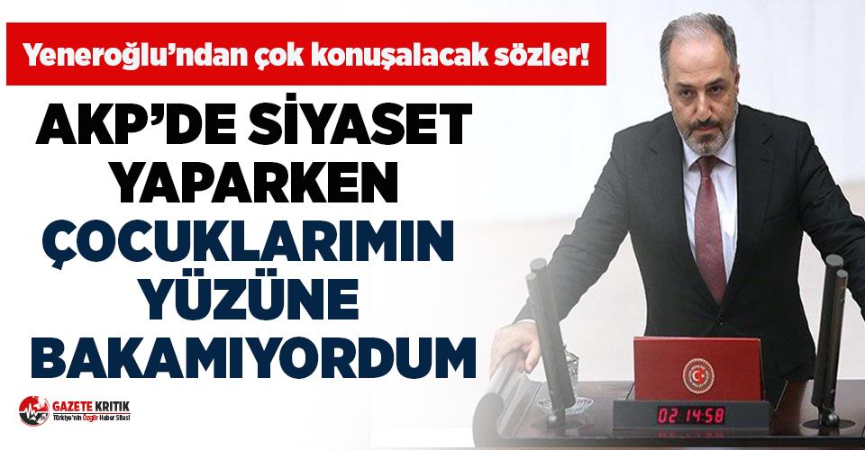 Mustafa Yeneroğlu: AKP'de siyaset yaparken çocuklarımın yüzüne bakamıyordum