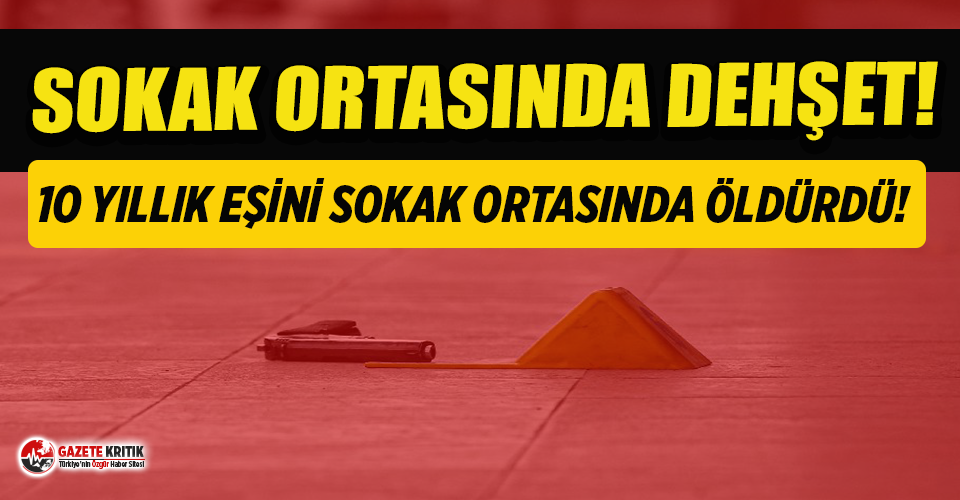 Ankara'da dehşet! 10 yıllık eşini sokak ortasında...
