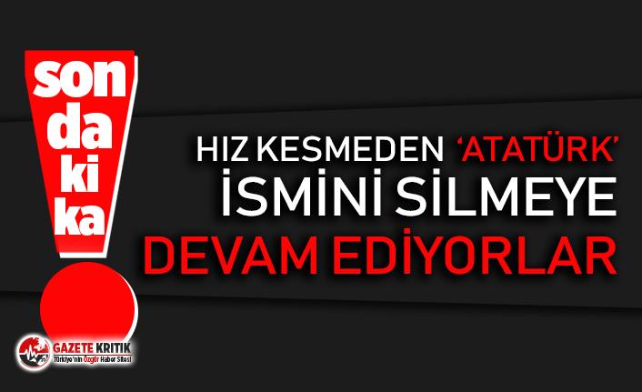 'Atatürk' ismini silmeye devam ediyorlar!