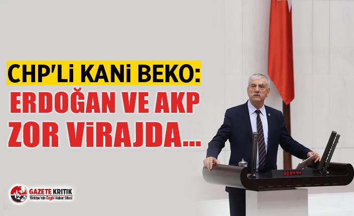 CHP'li Kani Beko:Erdoğan ve AKP zor virajda…