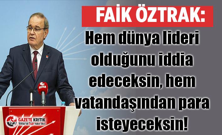 CHP Sözcüsü Faik Öztrak: Hem dünya lideri olduğunu iddia edeceksin, hem vatandaşından para isteyeceksin!