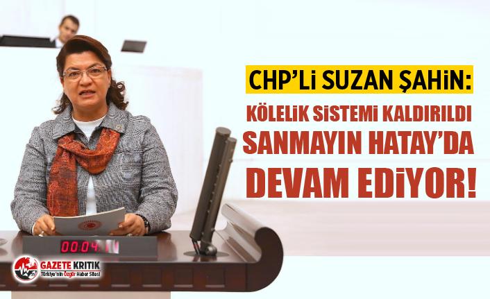 CHP'li Suzan Şahin: Kölelik sistemi kaldırıldı...