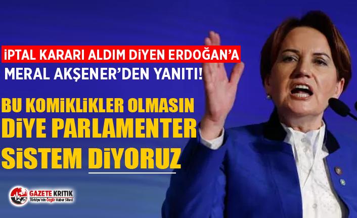 'İptal kararı aldım' diyen Erdoğan'a Akşener'den yanıt:Bu komiklikler olmasın diye parlamenter sistem diyoruz