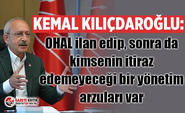 Kemal Kılıçdaroğlu: OHAL ilan edip, sonra da kimsenin itiraz edemeyeceği bir yönetim arzuları var