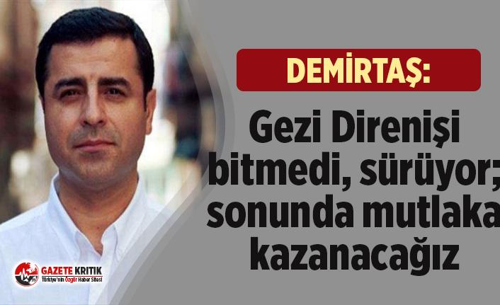 Selahattin Demirtaş: Gezi Direnişi bitmedi, sürüyor; sonunda mutlaka kazanacağız