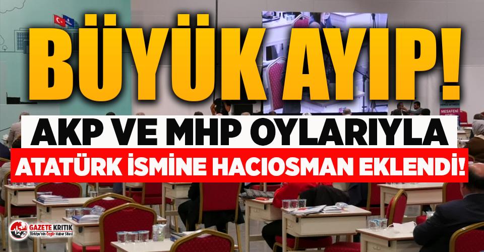 AKP ve MHP oylarıyla 'Atatürk' ismine 'Hacıosman' eklendi