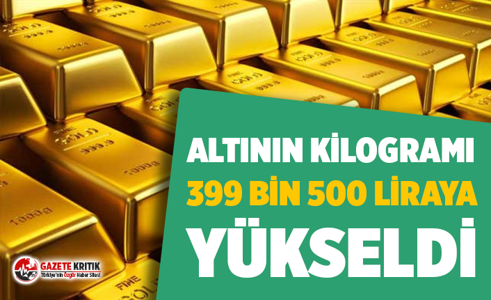 Altının kilogram fiyatı 399 bin 500 liraya yükseldi