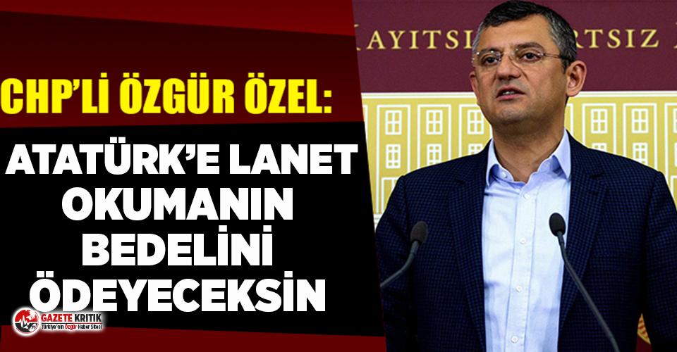 CHP Grup Başkanvekili Özgür Özel: Atatürk'e lanet okumanın bedelini ödeyeceksin
