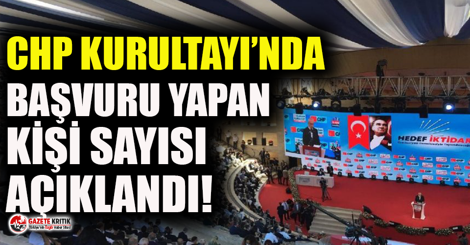 CHP Kurultayında Başvuru Yapan Kişi Sayısı Açıklandı