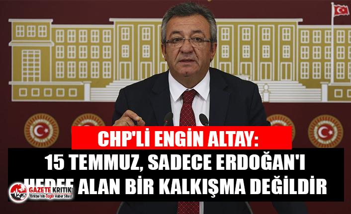 CHP'li Altay: 15 Temmuz, sadece Erdoğan'ı...
