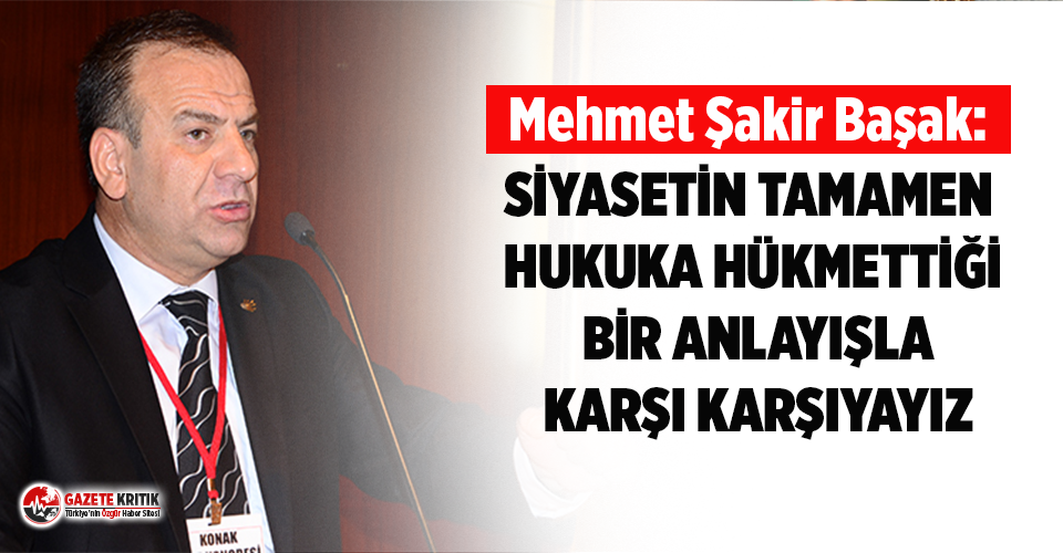 CHP'li Başak: Siyasetin tamamen hukuka hükmettiği bir anlayışla karşı karşıyayız