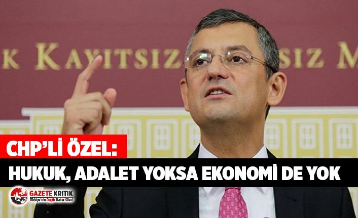CHP'li Özel: Hukuk, adalet yoksa ekonomi de yok