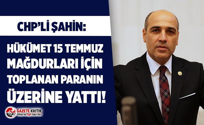 """CHP'li Şahin: """"Hükümet 15 Temmuz mağdurları için toplanan paranın üzerine yattı!"""""""