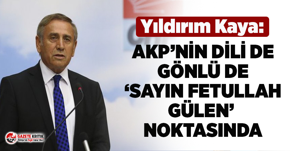 CHP'li Yıldırım Kaya: AKP'nin dili de, gönlü de 'Sayın Fetullah Gülen' noktasında